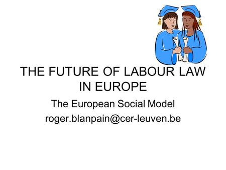 THE FUTURE OF LABOUR LAW IN EUROPE The European Social Model