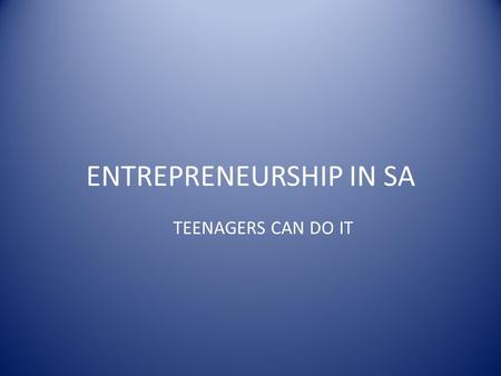 ENTREPRENEURSHIP IN SA TEENAGERS CAN DO IT. GLOSSARY Entrepreneuship:The act of starting a business for profit Feasibility: The likelihood of a business.