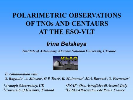 POLARIMETRIC OBSERVATIONS OF TNOs AND CENTAURS AT THE ESO-VLT Institute of Astronomy, Kharkiv National University, Ukraine Irina Belskaya In collaboration.