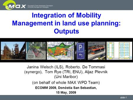Slide 1 Integration of Mobility Management in land use planning: Outputs Janina Welsch (ILS), Roberto. De Tommasi (synergo), Tom Rye (TRI, ENU), Aljaz.