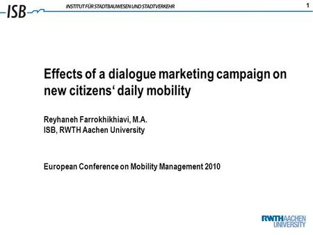 1 Effects of a dialogue marketing campaign on new citizens daily mobility Reyhaneh Farrokhikhiavi, M.A. ISB, RWTH Aachen University European Conference.
