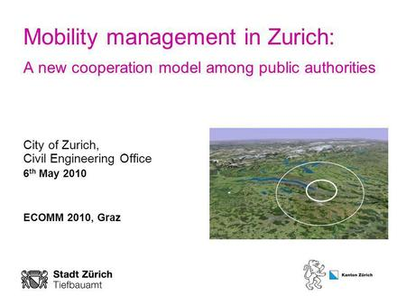 Mobility management in Zurich: A new cooperation model among public authorities City of Zurich, Civil Engineering Office 6 th May 2010 ECOMM 2010, Graz.