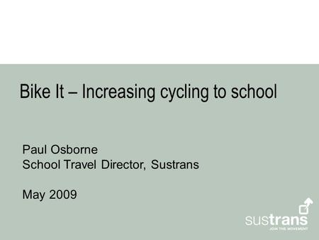 Bike It – Increasing cycling to school Paul Osborne School Travel Director, Sustrans May 2009.
