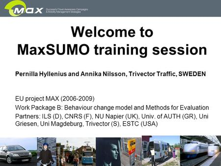 Slide 1 Welcome to MaxSUMO training session Pernilla Hyllenius and Annika Nilsson, Trivector Traffic, SWEDEN EU project MAX (2006-2009) Work Package B: