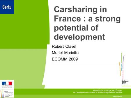 Carsharing in France : a strong potential of development Robert Clavel Muriel Mariotto ECOMM 2009 www.certu.fr Ministère de l'Écologie, de l'Énergie, du.