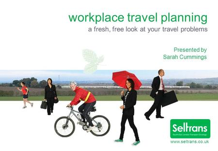Www.seltrans.co.uk workplace travel planning a fresh, free look at your travel problems Presented by Sarah Cummings.