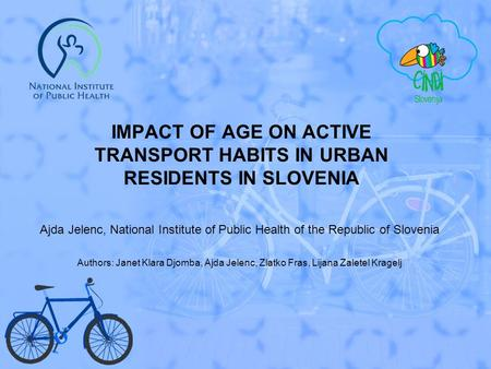 IMPACT OF AGE ON ACTIVE TRANSPORT HABITS IN URBAN RESIDENTS IN SLOVENIA Ajda Jelenc, National Institute of Public Health of the Republic of Slovenia Authors: