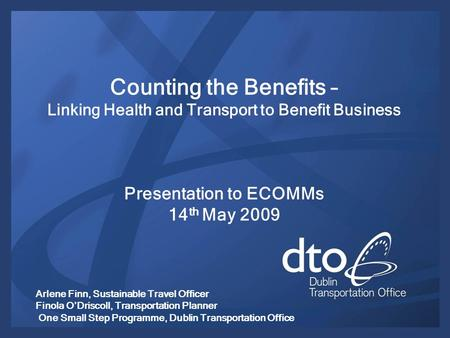 Counting the Benefits – Linking Health and Transport to Benefit Business Presentation to ECOMMs 14 th May 2009 Arlene Finn, Sustainable Travel Officer.