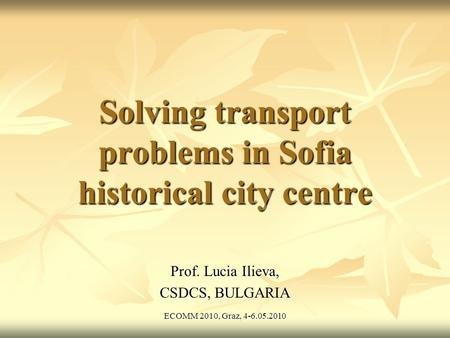ECOMM 2010, Graz, 4-6.05.2010 Solving transport problems in Sofia historical city centre Prof. Lucia Ilieva, CSDCS, BULGARIA.