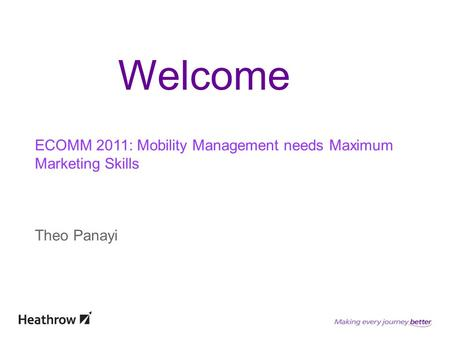 ECOMM 2011: Mobility Management needs Maximum Marketing Skills Theo Panayi Welcome.