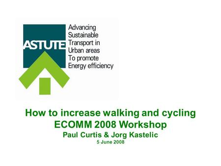 How to increase walking and cycling ECOMM 2008 Workshop Paul Curtis & Jorg Kastelic 5 June 2008.