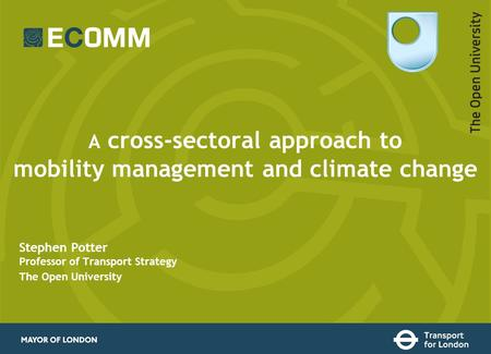A cross-sectoral approach to mobility management and climate change Stephen Potter Professor of Transport Strategy The Open University.