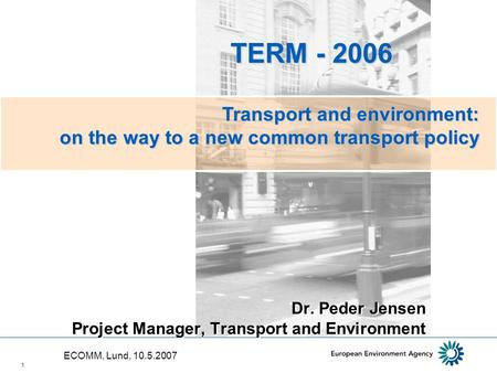 1 Dr. Peder Jensen Project Manager, Transport and Environment TERM - 2006 TERM - 2006 Transport and environment: on the way to a new common transport policy.