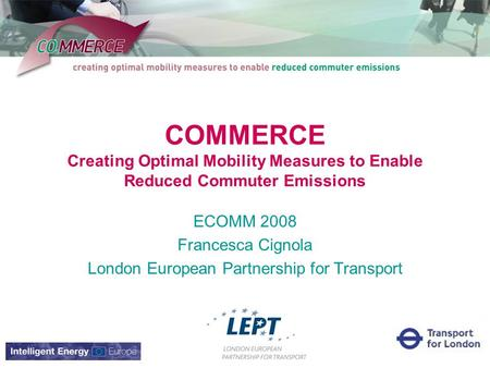 COMMERCE Creating Optimal Mobility Measures to Enable Reduced Commuter Emissions ECOMM 2008 Francesca Cignola London European Partnership for Transport.