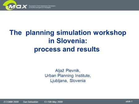 Slide 1 ECOMM 2009 San Sebastián 13-15th May 2009 The planning simulation workshop in Slovenia: process and results Aljaž Plevnik, Urban Planning Institute,