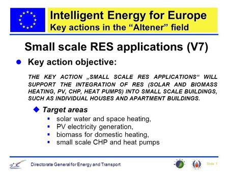 Slide: 1 Directorate General for Energy and Transport Intelligent Energy for Europe Key actions in the Altener field Small scale RES applications (V7)