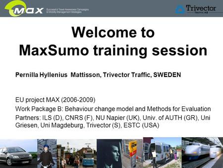 Slide 1 Welcome to MaxSumo training session Pernilla Hyllenius Mattisson, Trivector Traffic, SWEDEN EU project MAX (2006-2009) Work Package B: Behaviour.