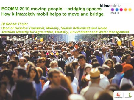 Www.klimaaktivmobil.at 1 ECOMM 2010 moving people – bridging spaces How klima:aktiv mobil helps to move and bridge DI Robert Thaler Head of Division Transport,