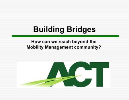Building Bridges How can we reach beyond the Mobility Management community?