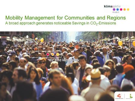 Mobility Management for Communities and Regions A broad approach generates noticeable Savings in CO 2 -Emissions.