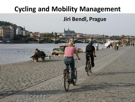 Cycling and Mobility Management Jiri Bendl, Prague.