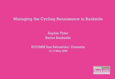 Managing the Cycling Renaissance in Bankside Sophie Tyler Better Bankside ECOMM San Sebastián/ Donastia 13-15 May 2009.