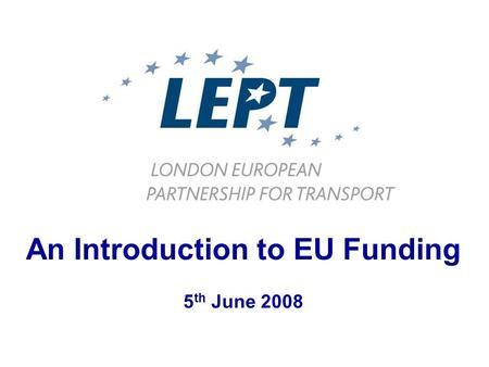 An Introduction to EU Funding 5 th June 2008. LEPT Coordination Implementation Preparation Dissemination London European Partnership for Transport www.lept-eu.org.
