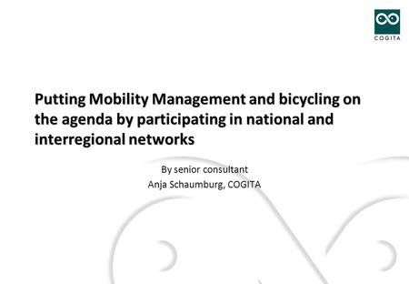 Putting Mobility Management and bicycling on the agenda by participating in national and interregional networks By senior consultant Anja Schaumburg, COGITA.