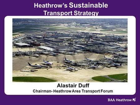Alastair Duff Chairman- Heathrow Area Transport Forum Heathrows Sustainable Transport Strategy.