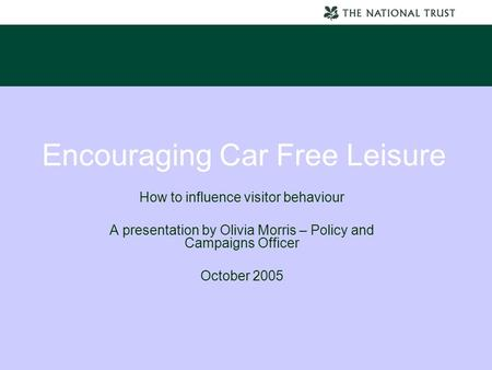 Encouraging Car Free Leisure How to influence visitor behaviour A presentation by Olivia Morris – Policy and Campaigns Officer October 2005.