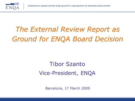 The External Review Report as Ground for ENQA Board Decision Tibor Szanto Vice-President, ENQA Barcelona, 17 March 2009.