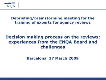 Debriefing/brainstorming meeting for the training of experts for agency reviews Decision making process on the reviews: experiences from the ENQA Board.