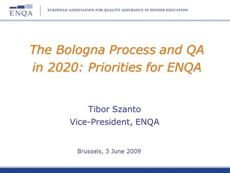 The Bologna Process and QA in 2020: Priorities for ENQA Tibor Szanto Vice-President, ENQA Brussels, 3 June 2009.