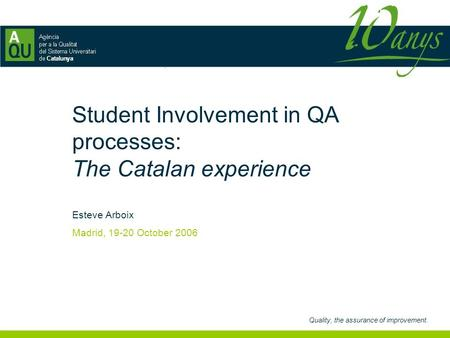 Quality, the assurance of improvement. Student Involvement in QA processes: The Catalan experience Esteve Arboix Madrid, 19-20 October 2006.
