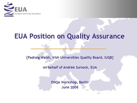 EUA Position on Quality Assurance [Padraig Walsh, Irish Universities Quality Board, IUQB] on behalf of Andrée Sursock, EUA ENQA Workshop, Berlin June 2008.