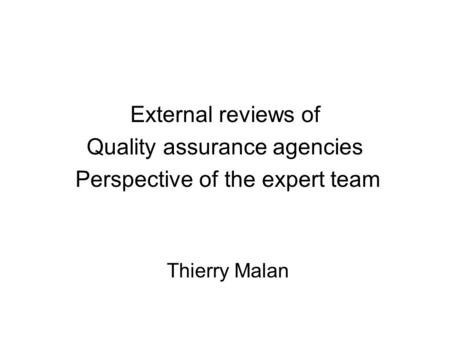 External reviews of Quality assurance agencies Perspective of the expert team Thierry Malan.