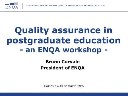 Quality assurance in postgraduate education - an ENQA workshop - Bruno Curvale President of ENQA Brasov 12-13 of March 2009.