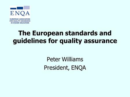 The European standards and guidelines for quality assurance Peter Williams President, ENQA.