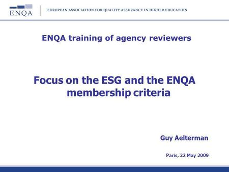ENQA training of agency reviewers Focus on the ESG and the ENQA membership criteria Guy Aelterman Paris, 22 May 2009.