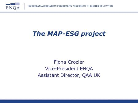 The MAP-ESG project Fiona Crozier Vice-President ENQA Assistant Director, QAA UK.