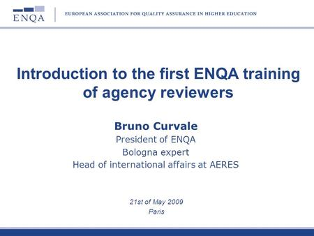 Bruno Curvale President of ENQA Bologna expert Head of international affairs at AERES 21st of May 2009 Paris Introduction to the first ENQA training of.