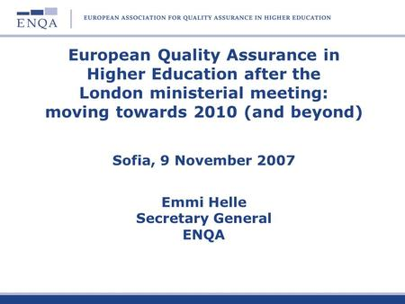 European Quality Assurance in Higher Education after the London ministerial meeting: moving towards 2010 (and beyond) Sofia, 9 November 2007 Emmi.