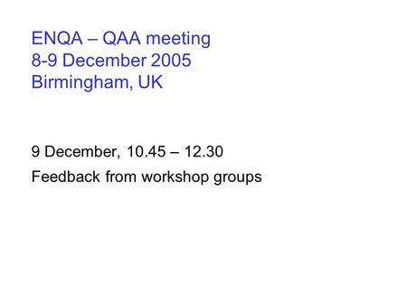 ENQA – QAA meeting 8-9 December 2005 Birmingham, UK 9 December, 10.45 – 12.30 Feedback from workshop groups.