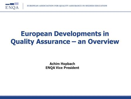 European Developments in Quality Assurance – an Overview Achim Hopbach ENQA Vice President.