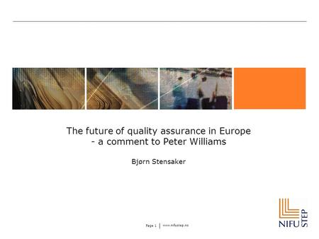 Www.nifustep.no Page 1 The future of quality assurance in Europe - a comment to Peter Williams Bjørn Stensaker.