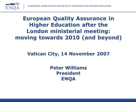 European Quality Assurance in Higher Education after the London ministerial meeting: moving towards 2010 (and beyond) Vatican City, 14 November 2007.