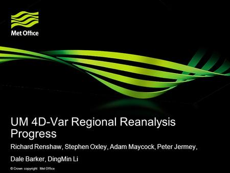 © Crown copyright Met Office UM 4D-Var Regional Reanalysis Progress Richard Renshaw, Stephen Oxley, Adam Maycock, Peter Jermey, Dale Barker, DingMin Li.