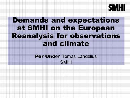 Demands and expectations at SMHI on the European Reanalysis for observations and climate Per Und én Tomas Landelius SMHI.
