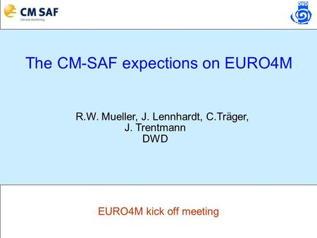 EURO4M kick off meeting The CM-SAF expections on EURO4M R.W. Mueller, J. Lennhardt, C.Träger, J. Trentmann DWD.