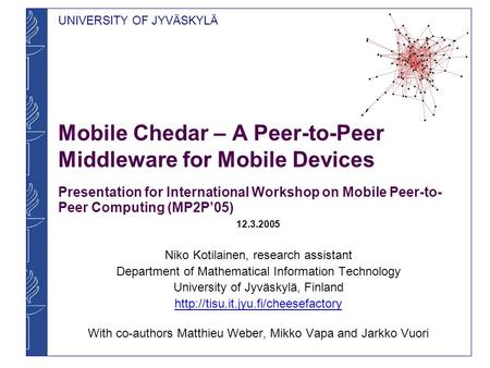UNIVERSITY OF JYVÄSKYLÄ Mobile Chedar – A Peer-to-Peer Middleware for Mobile Devices Presentation for International Workshop on Mobile Peer-to- Peer Computing.